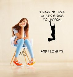 'I have no idea whats going to happen. And i love it!' - Funny Wall Quote
