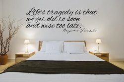 'Life's tragedy is that we get old to soon and wise too late' B.Franklin Quote S