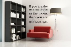 'If you are the smartest person in the room, then you are in the wrong room.' Am