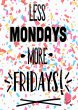 Less Mondays More Fridays - Funny Optimistic Print High Quality Poster