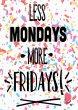 Less Mondays More Fridays - Funny Optimistic Print High Quality Poster